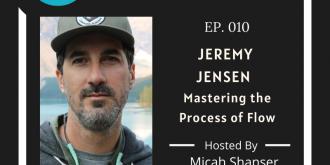 010 – Jeremy Jensen – Mastering the Process of Flow